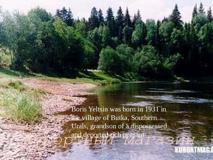 Boris Yeltsin was born in 1931 in the village of Butka, Southern Urals, grandson of a