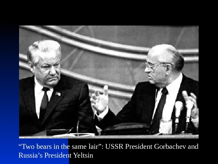 """ Two bears in the same lair"": USSR President Gorbachev and Russia's President Yeltsin"