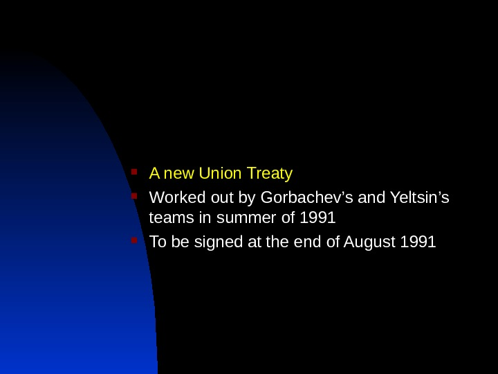 A new Union Treaty Worked out by Gorbachev's and Yeltsin's teams in summer of 1991