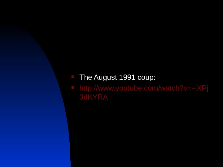 The August 1991 coup:  http: //www. youtube. com/watch? v=--XPj 3 d. KYRA