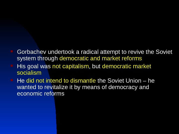 Gorbachev undertook a radical attempt to revive the Soviet system through democratic and market reforms