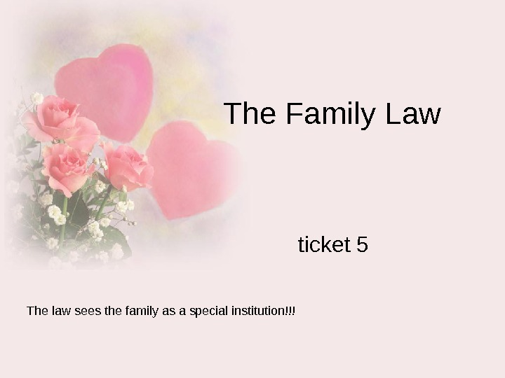 The Family Law ticket 5 The law sees the family as a special institution!!!