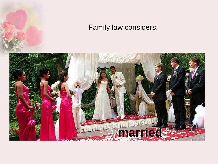 Family law considers :  married