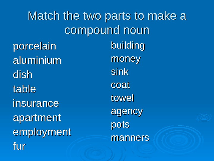 Match the two parts to make a compound noun porcelain aluminium dish table insurance