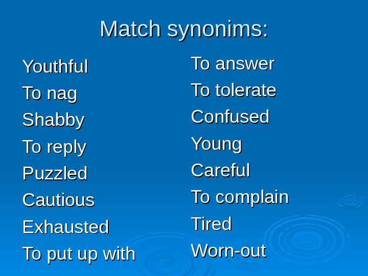 Match synonims: Youthful To nag Shabby To reply Puzzled Cautious Exhausted To put up