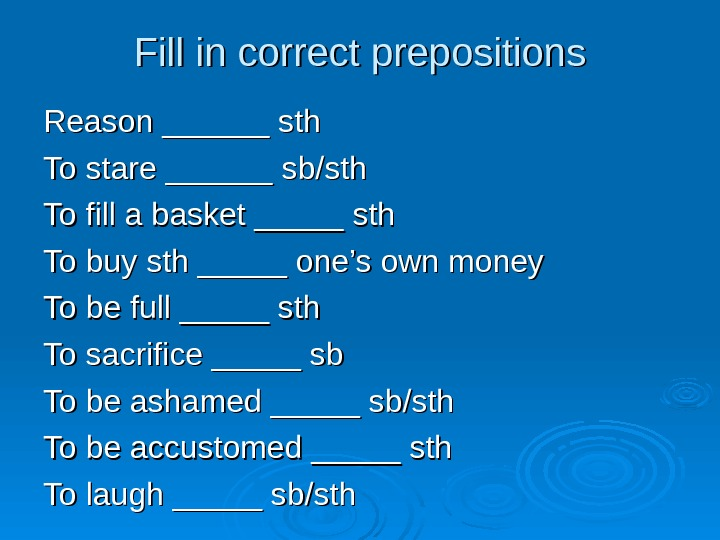 Fill in correct prepositions Reason ______ sth To stare ______ sb/sth To fill a