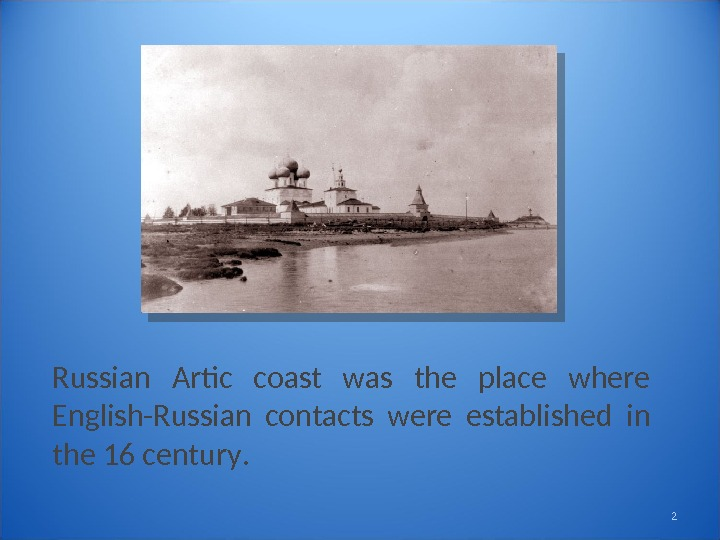 Russian Artic coast was the place where English-Russian contacts were established in the 16 century. 2