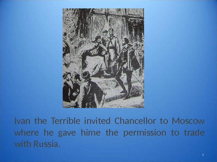 Ivan the Terrible invited Chancellor to Moscow where he gave hime the permission to trade with