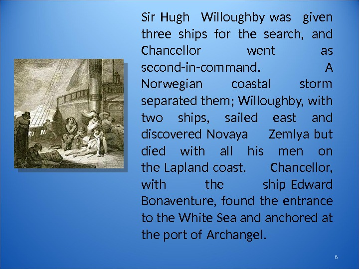 8 Sir Hugh Willoughby was given  three ships for the search,  and Chancellor went
