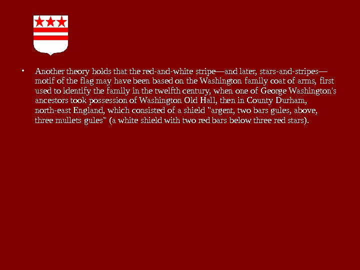 • Another theory holds that the red-and-white stripe—and later, stars-and-stripes— motif of the flag may