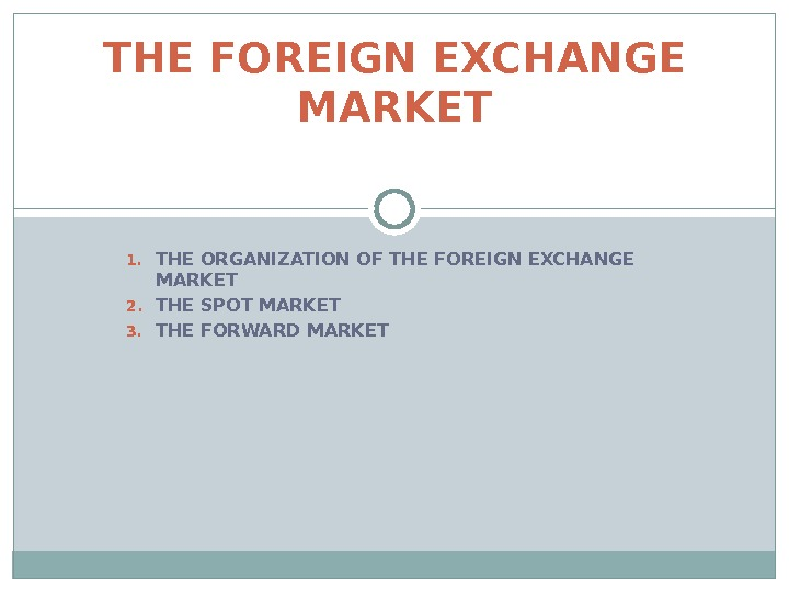 1. THE ORGANIZATION OF THE FOREIGN EXCHANGE MARKET 2. THE SPOT MARKET 3. THE FORWARD MARKETTHE