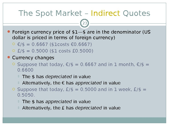 The Spot Market – Indirect Quotes Foreign currency price of $1—$ are in the denominator (US