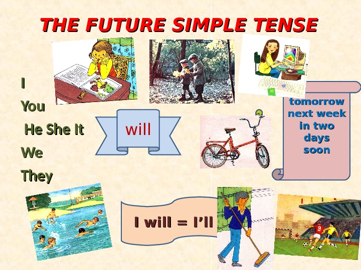 THE FUTURE SIMPLE TENSE II You  He She It We. We They will tomorrow next