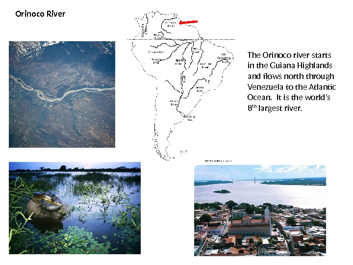 Orinoco River The Orinoco river starts in the Guiana Highlands and flows north through Venezuela to