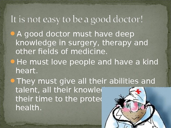 A good doctor must have deep knowledge in surgery, therapy and other fields of medicine.