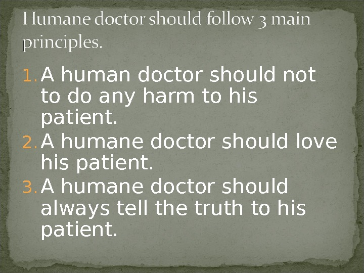 1. A human doctor should not to do any harm to his patient. 2. A humane