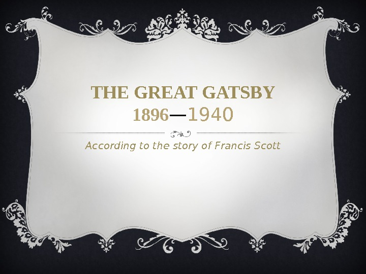 THE GREAT GATSBY 1896 — 1940 According to the story of Francis Scott