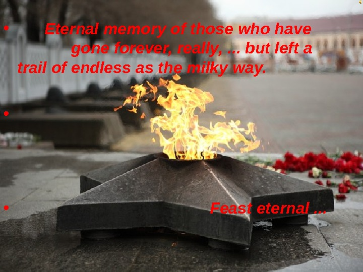•   Eternal memory of those who have    gone forever, really,