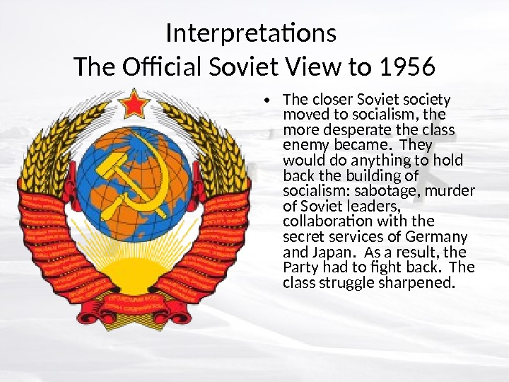 Interpretations The Official Soviet View to 1956 • The closer Soviet society moved to socialism, the