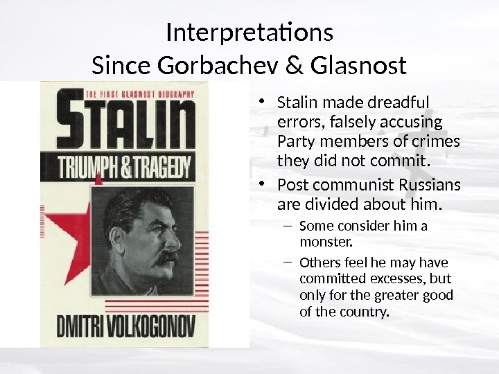 Interpretations Since Gorbachev & Glasnost • Stalin made dreadful errors, falsely accusing Party members of crimes