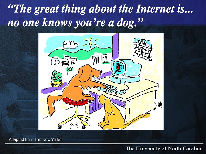 "The. Universityof. North. Carolina"" Thegreatthingaboutthe. Internetis. . . nooneknowsyou'readog. "" Adapted from The New Yorker"" Thegreatthingaboutthe."