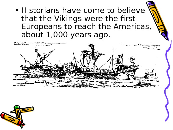 • Historians have come to believe that the Vikings were the first Europeans to reach