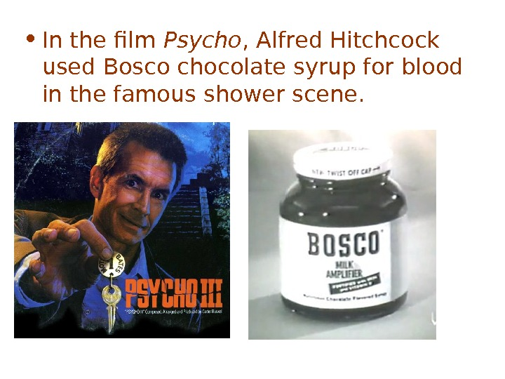 • I n the film Psycho , Alfred Hitchcock used Bosco chocolate syrup for