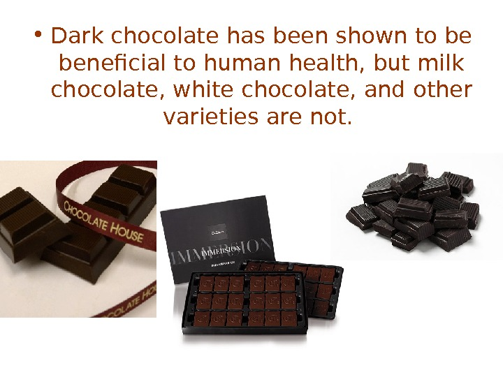 • Dark chocolate has been shown to be beneficial to human health, but milk