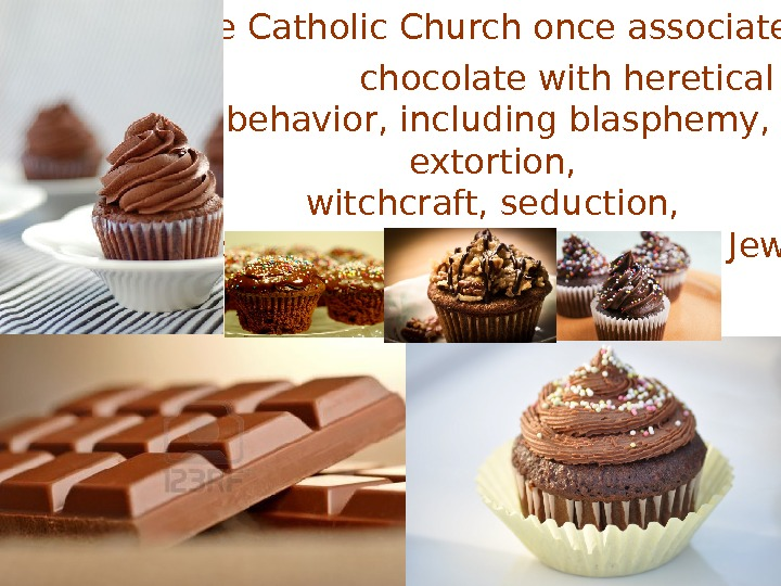 • The Catholic Church once associated   chocolate with heretical behavior, including blasphemy,