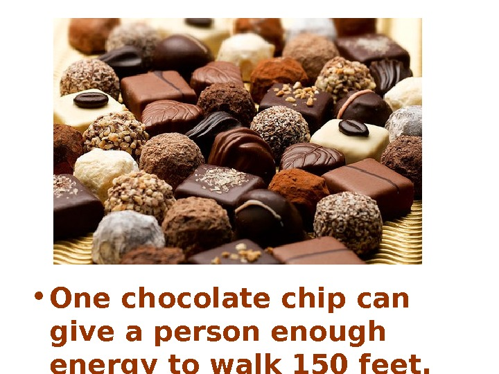 • One chocolate chip can give a person enough energy to walk 150 feet.
