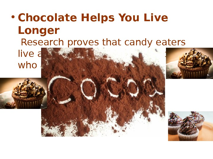 • Chocolate Helps You Live Longer Research proves that candy eaters live almost a