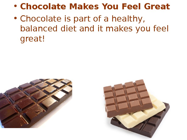 • Chocolate Makes You Feel Great • Chocolate is part of a healthy,
