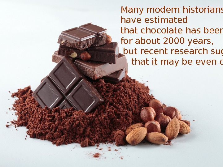 Many modern historians have estimated that chocolate has been around for about 2000 years,
