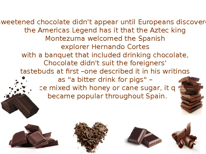 Sweetened chocolate didn't appear until Europeans discovered the Americas Legend has it that the