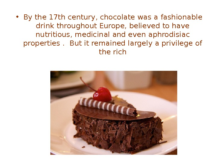 • By the 17 th century, chocolate was a fashionable drink throughout Europe, believed