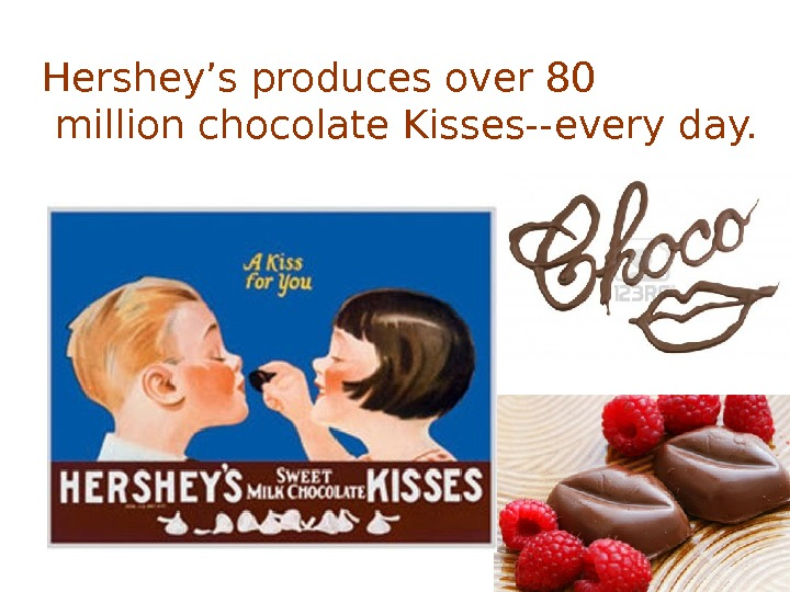 Hershey's produces over 80 million chocolate Kisses--every day.