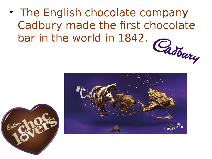 •  The English chocolate company Cadbury made the first chocolate bar in the