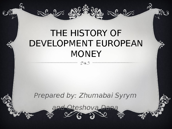 THE HISTORY OF DEVELOPMENT EUROPEAN MONEY Prepared by: Zhumabai Syrym and Oteshova Dana