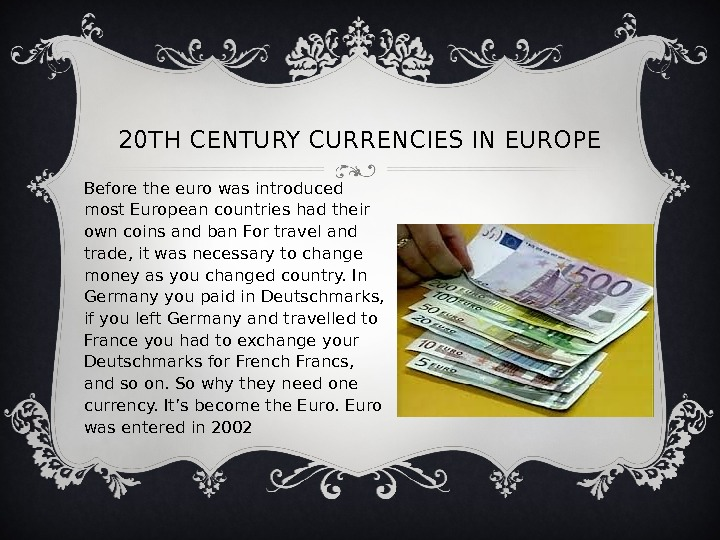 20 TH CENTURY CURRENCIES IN EUROPE Before the euro was introduced most European countries had their