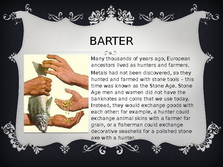 BARTER Many thousands of years ago, European ancestors lived as hunters and farmers. Metals had not