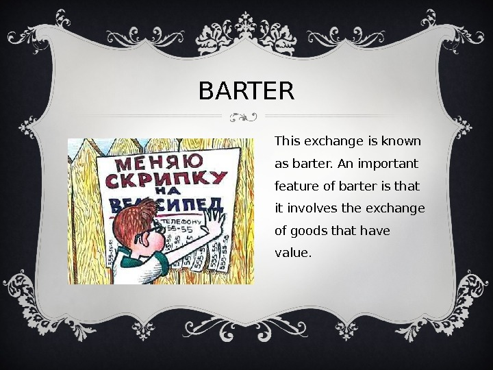 BARTER This exchange is known as barter. An important feature of barter is that it involves