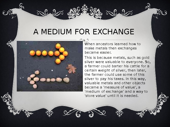 A MEDIUM FOR EXCHANGE When ancestors learned how to make metals then exchanges became easier.