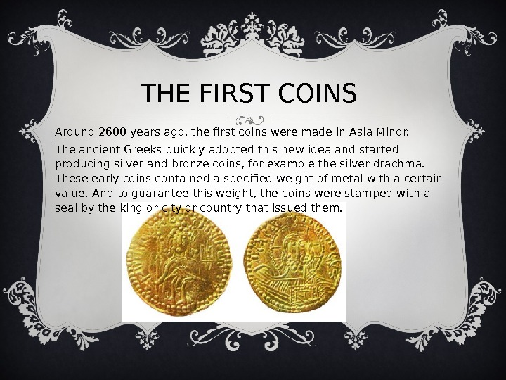 THE FIRST COINS Around 2600 years ago, the first coins were made in Asia Minor.