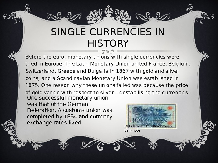 SINGLE CURRENCIES IN HISTORY Before the euro, monetary unions with single currencies were tried in Europe.