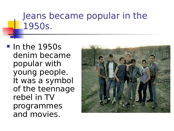 Jeans became popular in the 1950 s.  I n the 1950 s  denim became