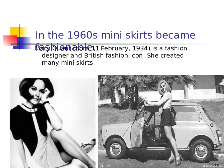 In the 1960 s mini skirts became fashionable. Mary Quant (born 11 February, 1934) is a