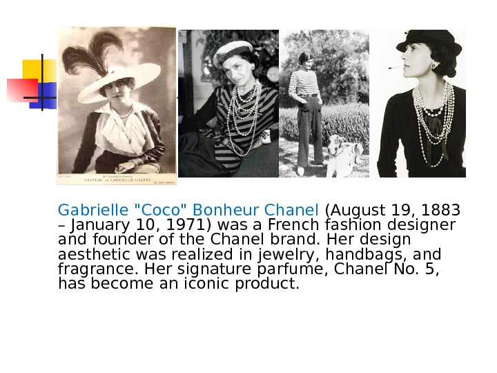 Gabrielle Coco Bonheur Chanel (August 19, 1883 – January 10, 1971) was a French fashion designer