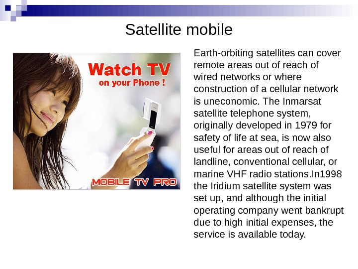 Satellite mobile Earth-orbiting satellites can cover remote areas out of reach of wired networks or where