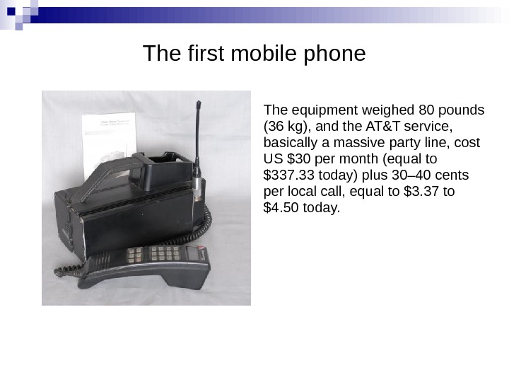 The first mobile phone The equipment weighed 80 pounds (36 kg), and the AT&T service,