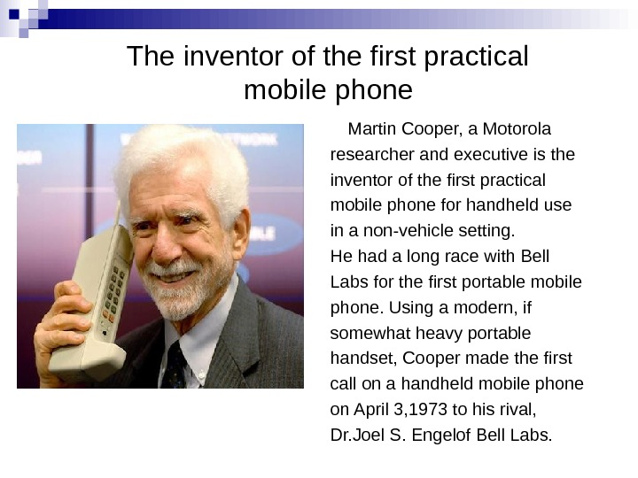 The inventor of the first practical mobile phone  Martin Cooper, a Motorola researcher and executive